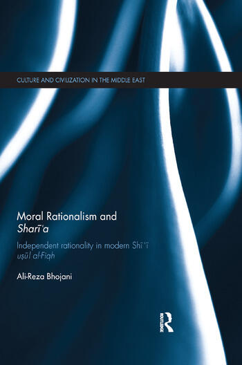 Moral Rationalism and Shari'aIndependent rationality in modern Shi'i usul al-Fiqh