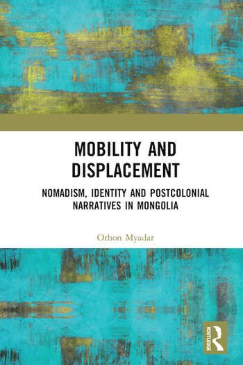 Mobility and Displacement : Nomadism, Identity and Postcolonial Narratives in Mongolia book cover