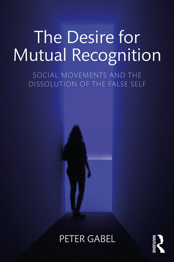 The Desire for Mutual Recognition : Social Movements and the Dissolution of the False Self book cover