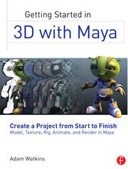 Getting Started in 3D with Maya: Create a Project from Start to Finish—Model, Texture, Rig, Animate, and Render in Maya