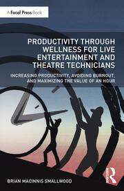 Productivity Through Wellness for Live Entertainment and Theatre Technicians : Increasing Productivity, Avoiding Burnout, and Maximizing the Value of An Hour - 1st Edition book cover