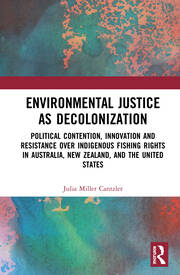 Environmental Justice As Decolonization : Political Contention, Innovation and Resistance over Indigenous Fishing Rights in Australia, New Zealand, and the United States.