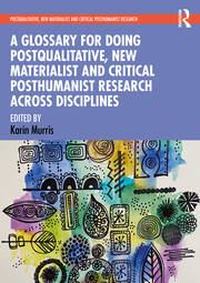 A Glossary for Doing Postqualitative, New Materialist and Critical Posthumanist Research Across Disciplines - 1st Edition book cover