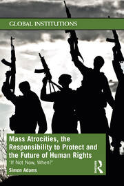 Mass Atrocities, the Responsibility to Protect and the Future of Human Rights - 1st Edition book cover