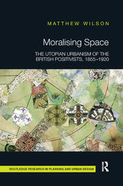 Moralising Space : The Utopian Urbanism of the British Positivists, 1855-1920 - 1st Edition book cover