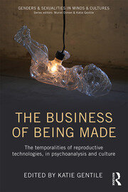 The Business of Being Made : The temporalities of reproductive technologies, in psychoanalysis and culture - 1st Edition book cover