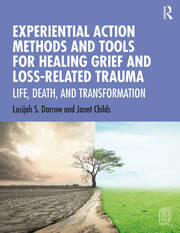 Experiential Action Methods and Tools for Healing Grief and Loss-Related Trauma -  1st Edition book cover