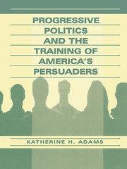 Progressive Politics and the Training of America's Persuaders - 1st Edition book cover