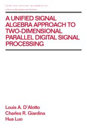 A Unified Signal Algebra Approach to Two-Dimensional Parallel Digital Signal Processing - 1st Edition book cover
