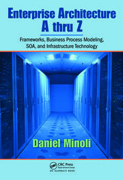 Enterprise Architecture A to Z: Frameworks, Business Process Modeling, SOA, and Infrastructure Technology