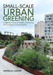 Small-Scale Urban Greening : Creating Places of Health, Creativity, and Ecological Sustainability - 1st Edition book cover