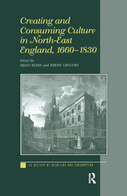 Creating and Consuming Culture in North-East England, 1660–1830 - 1st Edition book cover