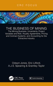 The Business of Mining: The Mining Business, Uncertainty, Project Variables and Risk, Royalty Agreements, Pricing and Contract Systems, and Accounting for the Extractive Industry