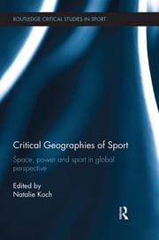 Critical Geographies of Sport: Space, Power and Sport in Global Perspective