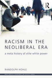 Racism in the Neoliberal Era : A Meta History of Elite White Power - 1st Edition book cover