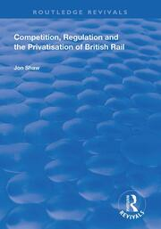 Competition, Regulation and the Privatisation of British Rail - 1st Edition book cover