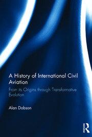 A History of International Civil Aviation: From its Origins through Transformative Evolution