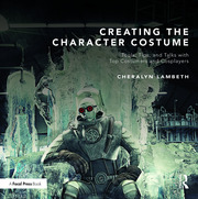 Creating the Character Costume : Tools, Tips, and Talks with Top Costumers and Cosplayers - 1st Edition book cover