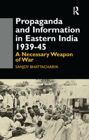 Propaganda and Information in Eastern India 1939-45 - 1st Edition book cover
