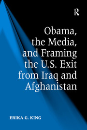 Obama, the Media, and Framing the U.S. Exit from Iraq and Afghanistan - 1st Edition book cover