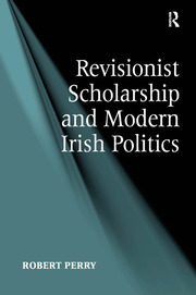 Revisionist Scholarship and Modern Irish Politics - 1st Edition book cover