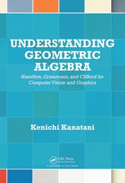 Understanding Geometric Algebra: Hamilton, Grassmann, and Clifford for Computer Vision and Graphics