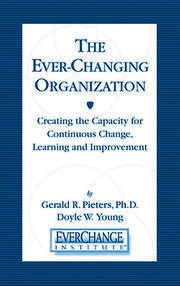 The Ever Changing Organization: Creating the Capacity for Continuous Change, Learning, and Improvement