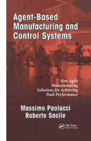 Agent-Based Manufacturing and Control Systems: New Agile Manufacturing Solutions for Achieving Peak Performance