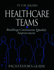 Healthcare Teams Manual: Building Continuous Quality Improvement Facilitator's Guide